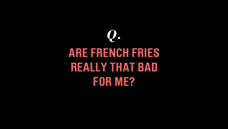 Are French Fries Really That Bad For You?